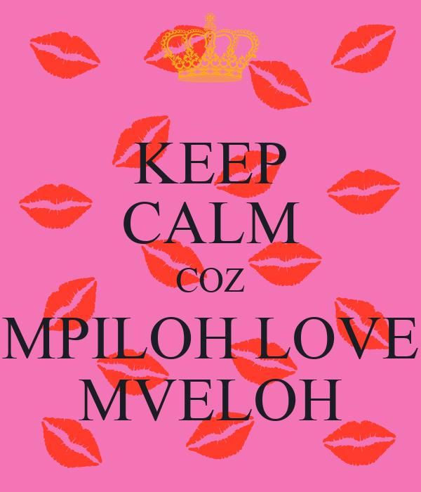 KEEP CALM COZ MPILOH LOVE MVELOH