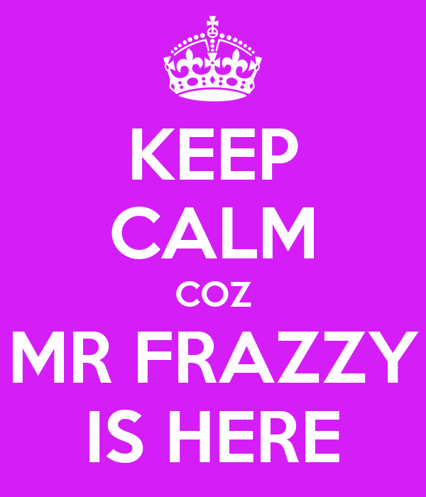 KEEP CALM COZ  MR FRAZZY  IS HERE