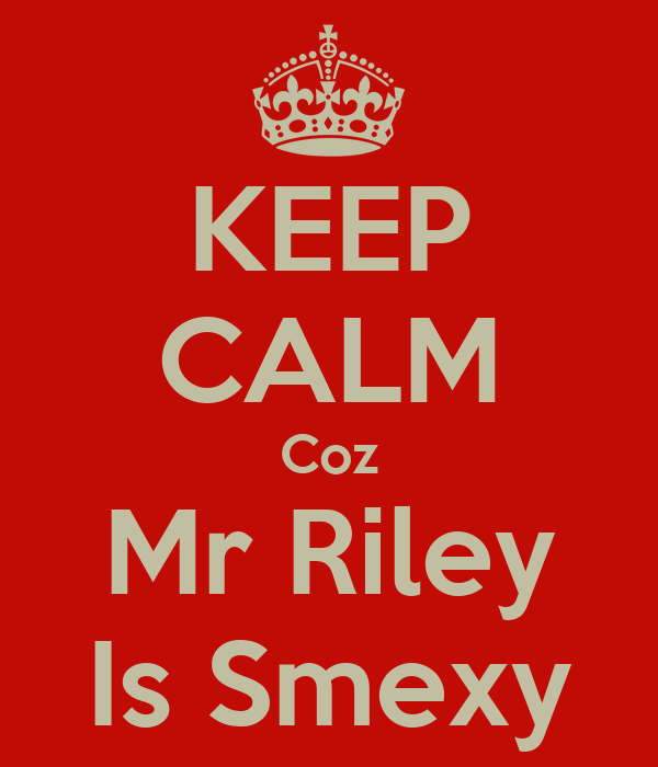 KEEP CALM Coz Mr Riley Is Smexy