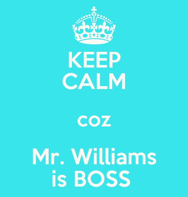 KEEP CALM coz Mr. Williams is BOSS