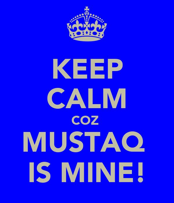 KEEP CALM COZ  MUSTAQ  IS MINE!