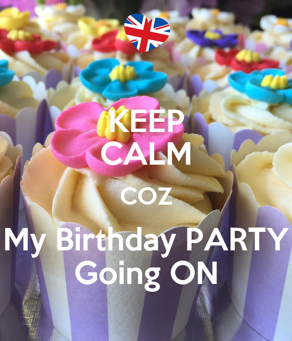 KEEP CALM COZ My Birthday PARTY Going ON