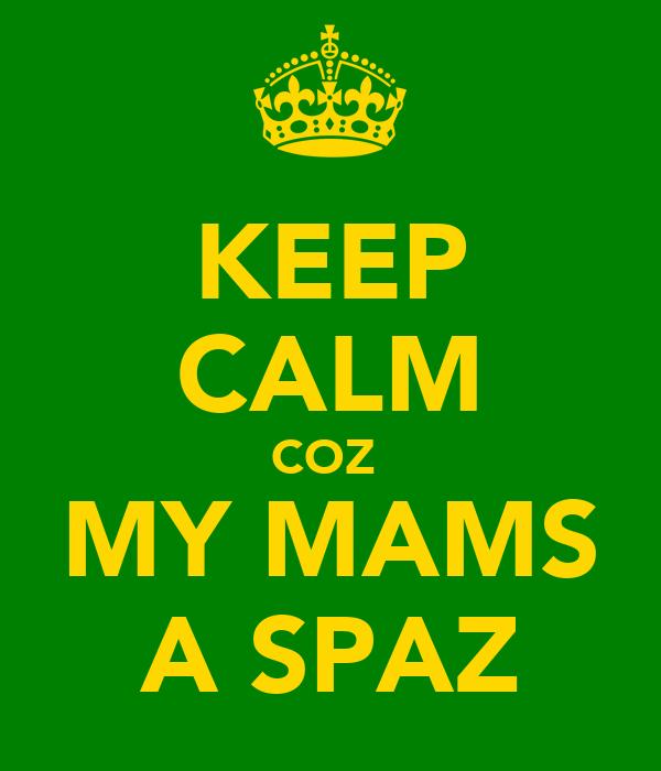 KEEP CALM COZ  MY MAMS A SPAZ