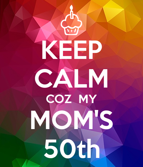 KEEP CALM COZ  MY MOM'S 50th