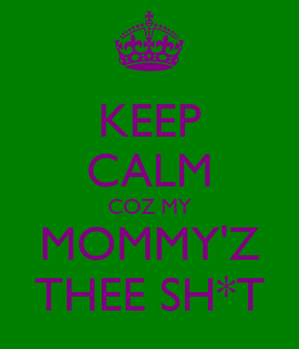 KEEP CALM COZ MY MOMMY'Z THEE SH*T
