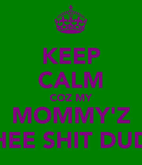 KEEP CALM COZ MY MOMMY'Z THEE SHIT DUDE