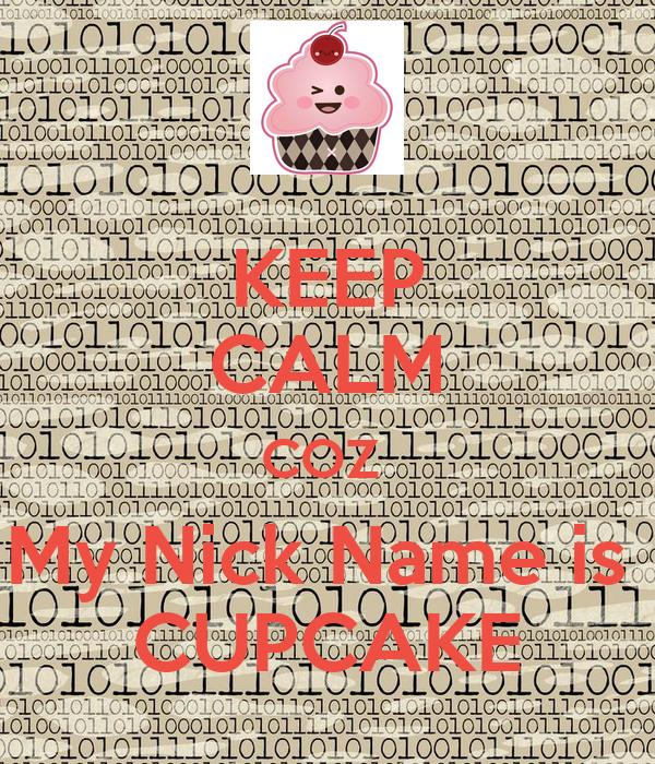 KEEP CALM COZ  My Nick Name is  CUPCAKE