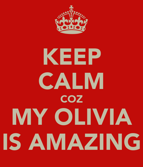 KEEP CALM COZ MY OLIVIA IS AMAZING