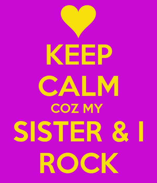 KEEP CALM COZ MY  SISTER & I ROCK