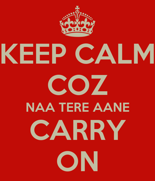 KEEP CALM COZ NAA TERE AANE CARRY ON