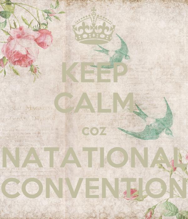 KEEP CALM coz NATATIONAL CONVENTION