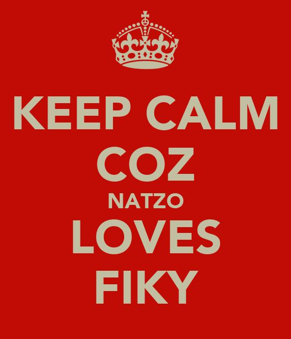 KEEP CALM COZ NATZO LOVES FIKY