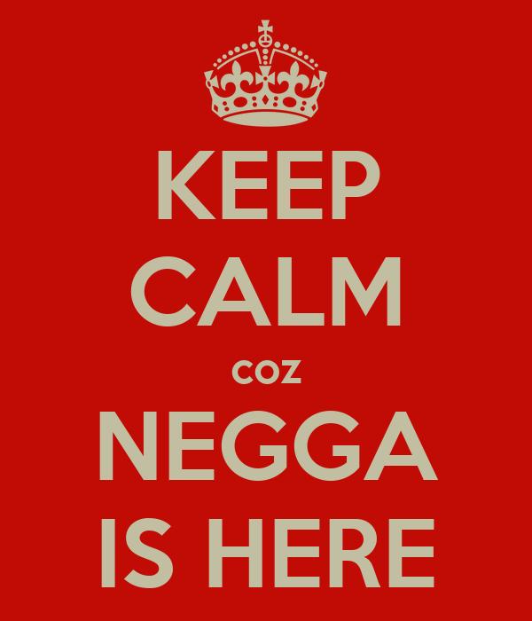 KEEP CALM coz NEGGA IS HERE