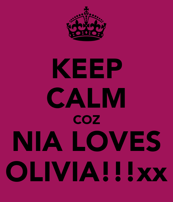 KEEP CALM COZ NIA LOVES OLIVIA!!!xx