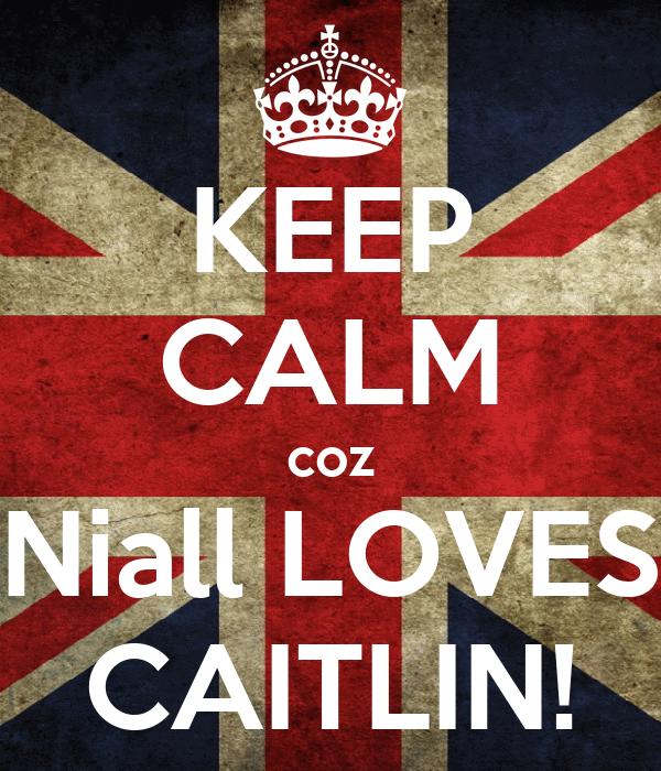 KEEP CALM coz Niall LOVES CAITLIN!