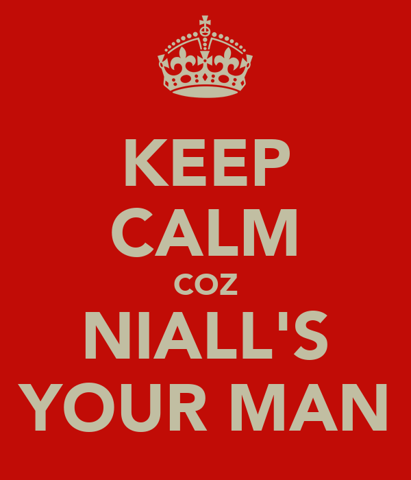 KEEP CALM COZ NIALL'S YOUR MAN