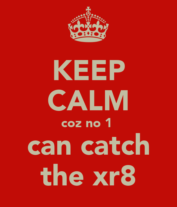 KEEP CALM coz no 1  can catch the xr8