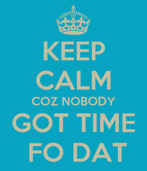 KEEP CALM COZ NOBODY GOT TIME  FO DAT