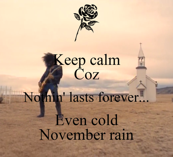 Keep calm Coz Nothin' lasts forever... Even cold November rain