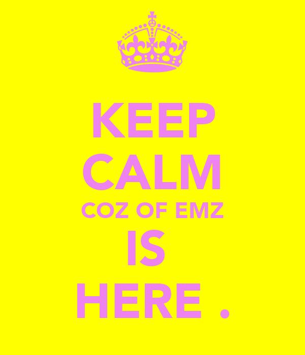 KEEP CALM COZ OF EMZ IS  HERE .