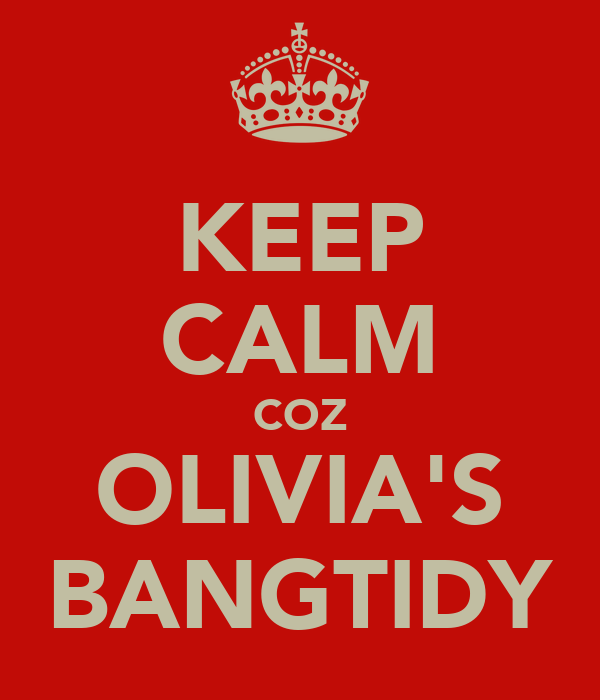 KEEP CALM COZ OLIVIA'S BANGTIDY