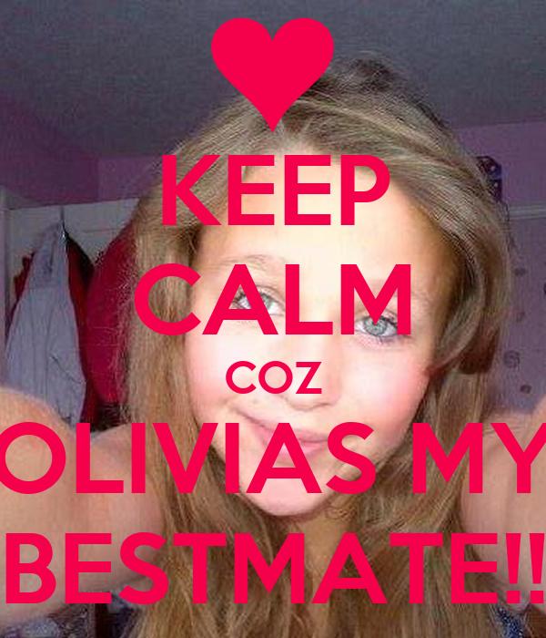 KEEP CALM COZ OLIVIAS MY BESTMATE!!
