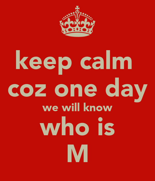 keep calm  coz one day we will know who is M