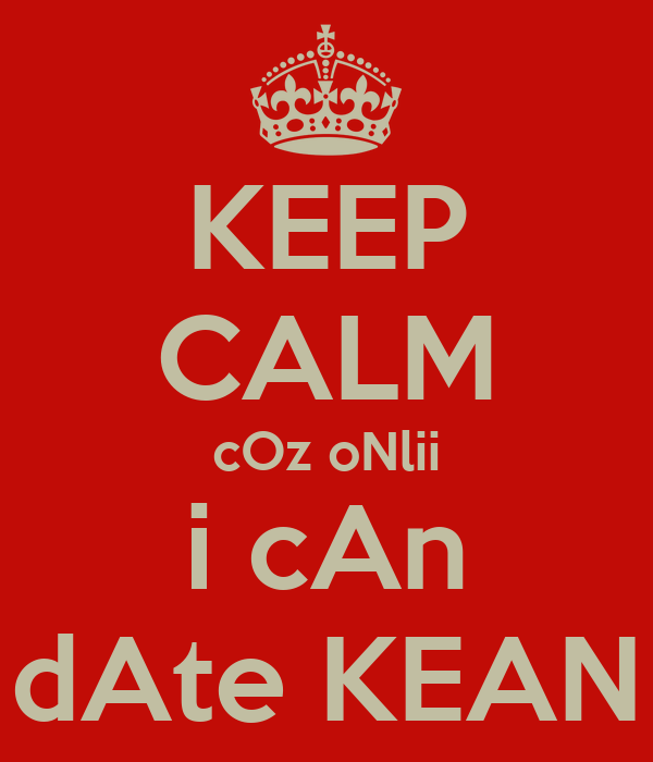 KEEP CALM cOz oNlii i cAn dAte KEAN