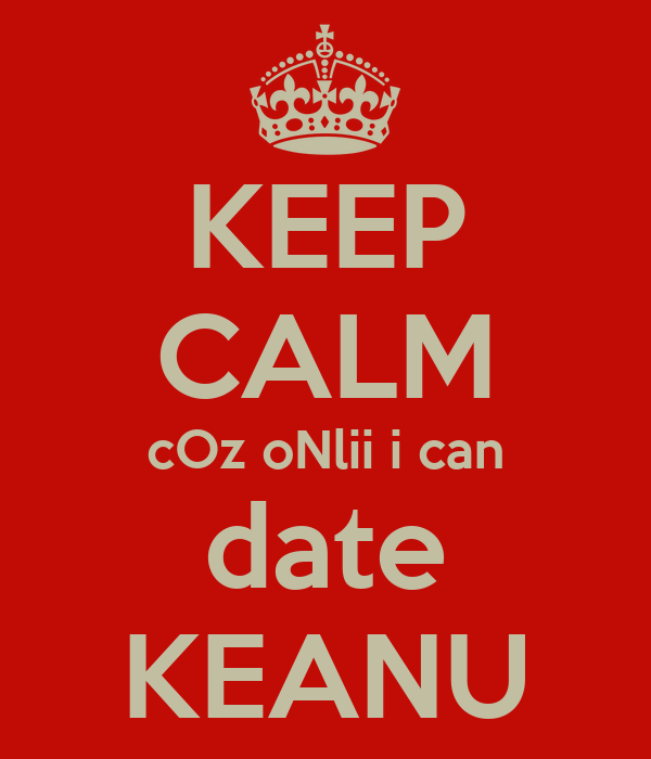 KEEP CALM cOz oNlii i can date KEANU
