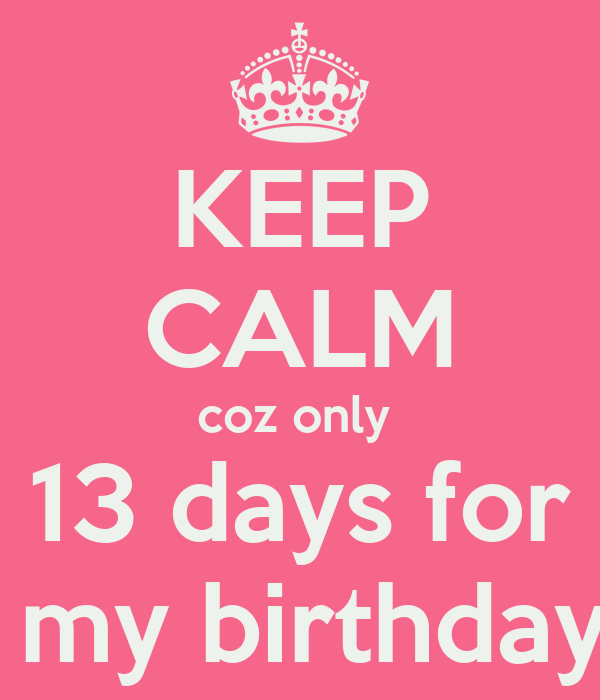 KEEP CALM coz only  13 days for  my birthday