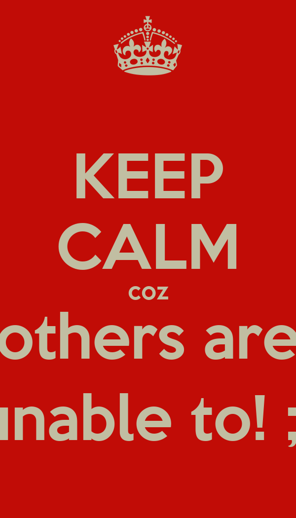 KEEP CALM coz others are unable to! ;)