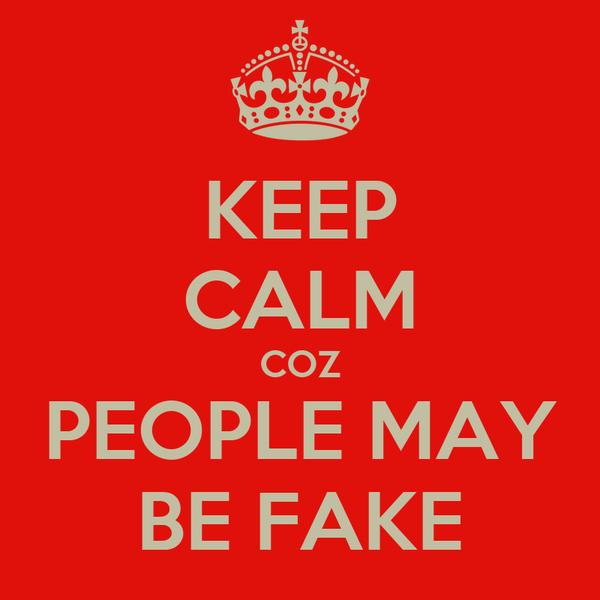 KEEP CALM COZ PEOPLE MAY BE FAKE