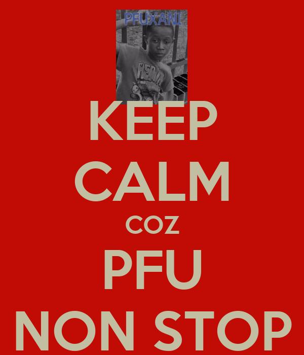 KEEP CALM COZ PFU NON STOP