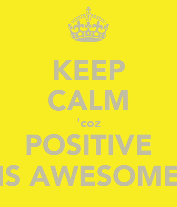 KEEP CALM 'coz POSITIVE IS AWESOME