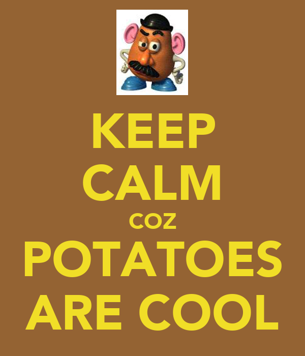 KEEP CALM COZ POTATOES ARE COOL