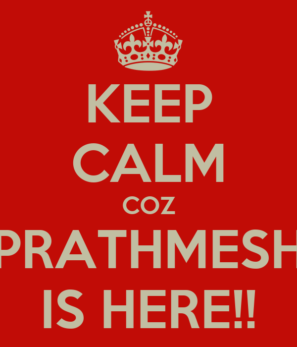 KEEP CALM COZ PRATHMESH IS HERE!!