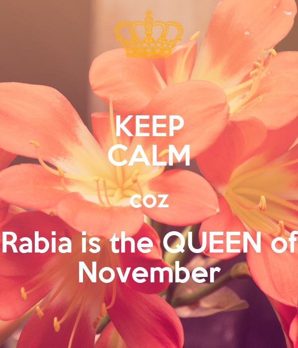 KEEP CALM coz Rabia is the QUEEN of November