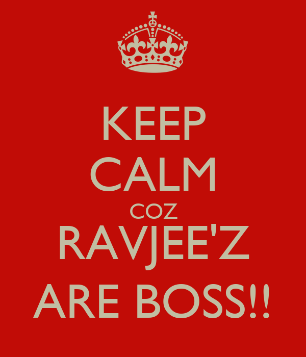 KEEP CALM COZ RAVJEE'Z ARE BOSS!!