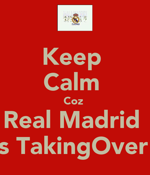 Keep  Calm  Coz  Real Madrid  Is TakingOver!