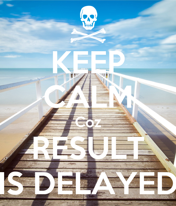 KEEP CALM Coz RESULT IS DELAYED