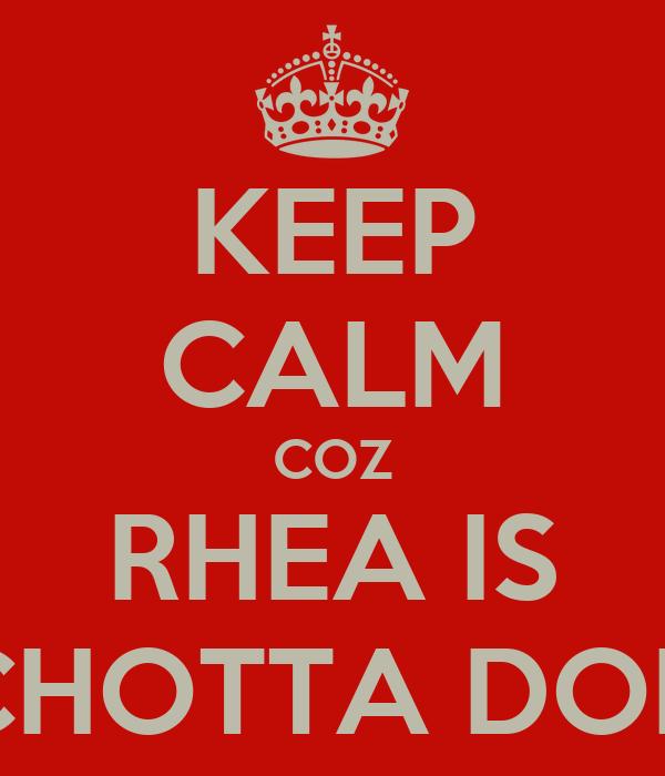 KEEP CALM COZ RHEA IS CHOTTA DON
