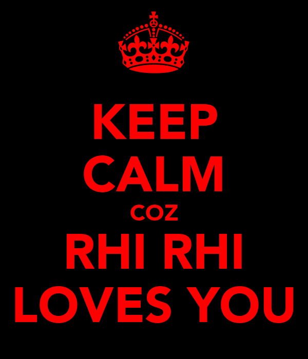 KEEP CALM COZ RHI RHI LOVES YOU