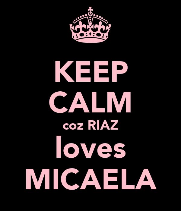 KEEP CALM coz RIAZ loves MICAELA