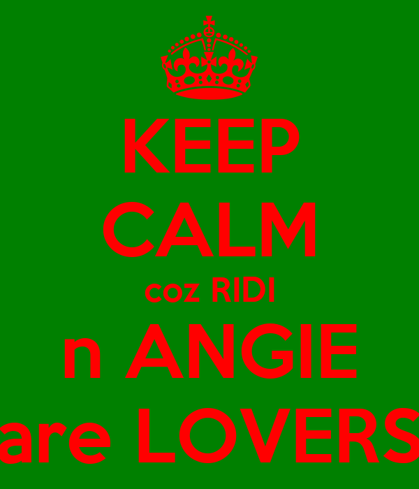KEEP CALM coz RIDI n ANGIE are LOVERS