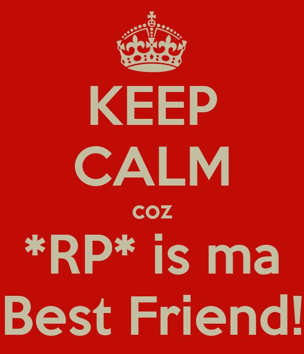 KEEP CALM coz *RP* is ma Best Friend!