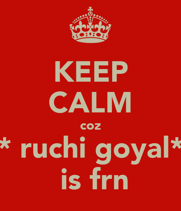 KEEP CALM coz * ruchi goyal*  is frn