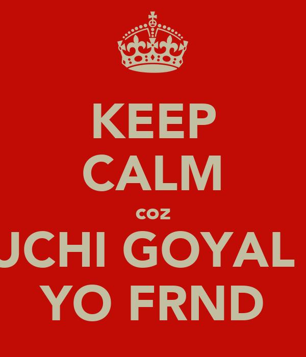 KEEP CALM coz RUCHI GOYAL IS YO FRND