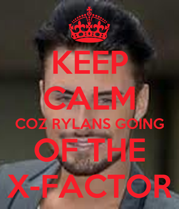 KEEP CALM COZ RYLANS GOING OF THE X-FACTOR