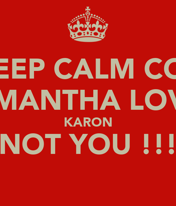 KEEP CALM COZ SAMANTHA LOVES KARON NOT YOU !!!