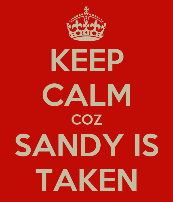 KEEP CALM COZ SANDY IS TAKEN